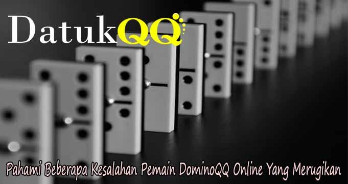 Pahami Beberapa Kesalahan Pemain DominoQQ Online Yang Merugikan